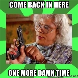 Madea - Come back in here one more damn time