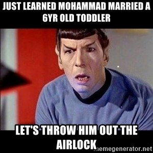 Shocked Spock - just learned mohammad married a 6yr old toddler let's throw him out the airlock