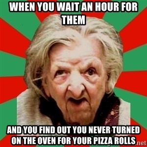 Crazy Old Lady - When you wait an houR for them And you find out you Never turned on the oven for your pizza rolls