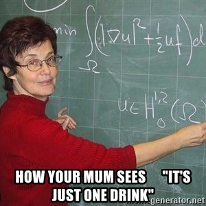 """drunk Teacher -  HOW YOUR MUM SEES      """"IT's just one drink"""""""