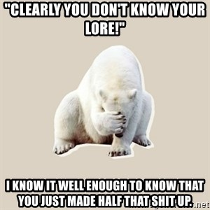 """Bad RPer Polar Bear - """"Clearly you don't know your lore!"""" i KNOW IT WELL ENOUGH TO KNOW THAT YOU JUST MADE HALF THAT SHIT UP."""