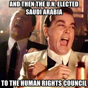 Ray Liotta Goodfellas - and then the u.n. elected saudi arabia to the human rights council