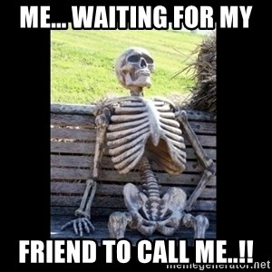 Still Waiting - Me... WAITING for my  friend TO call me..!!