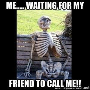 Still Waiting - me..... waiting for my friend to call me!!