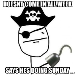 Poker face Pirate - DoesnT come in all week Says hes doing sunday