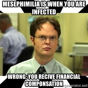 Dwight from the Office - Mesephimilia is when you are infected  wrong: you recive financial componsation