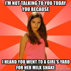 Jealous Girl - I'm not talking to you todAY you because  I heard you went to a girl's yard for her milk shake