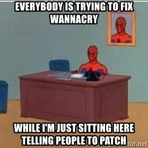 Spidermandesk - Everybody is trying to fix wannaCry while I'm just sitting here telling people to patch