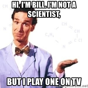 Bill Nye - Hi, I'm bill. I'm not a scientist, But I play one on tv
