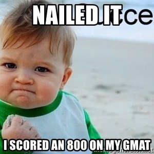 success baby - Nailed it I scored an 800 on my Gmat