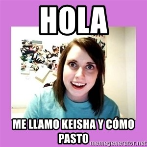 Overly Attached Girlfriend - Hola Me llamo Keisha y CÓMO pasto