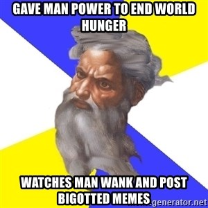 God - gave man power to end world hunger watches man wank and post bigotted memes