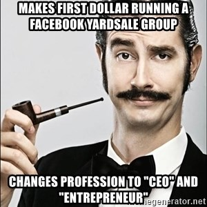 "Rich Guy - Makes FIRST dollar running a facebook yardsale group Changes profession to ""ceo"" and ""entrepreneur"""