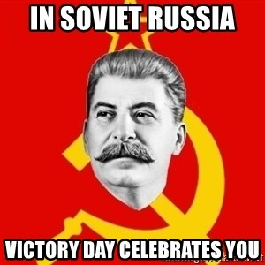 Stalin Says - In Soviet Russia  Victory day celebrates you