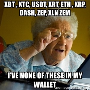 Internet Grandma Surprise - xbt , xtc, usdt, xrt, eth , XRP, DASH, ZEP, XLN ZEM I've none of these in my wallet