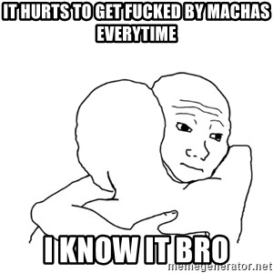 I know that feel bro blank - It hurts to get fucked by machas everytime I know it bro