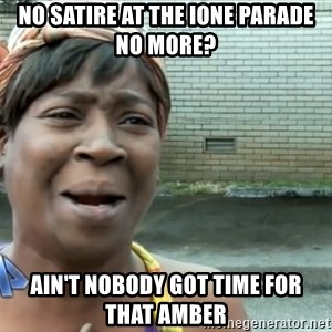 nobody got time fo dat - No satire at the ione parade no more? ain't nobody got time for that Amber
