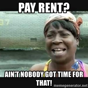 Sweet brown - Pay rent? Ain't nobody got time for that!