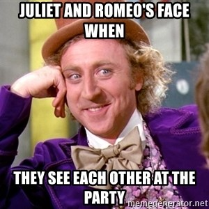 Willy Wonka - Juliet and Romeo's face when THey see each other at the party