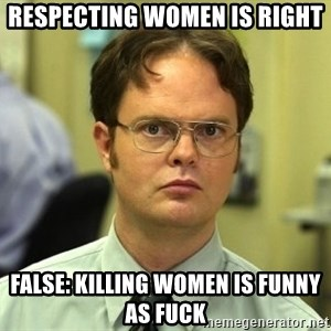 False guy - Respecting women is right FALSE: KILLING WOMEN IS FUNNY AS FUCK