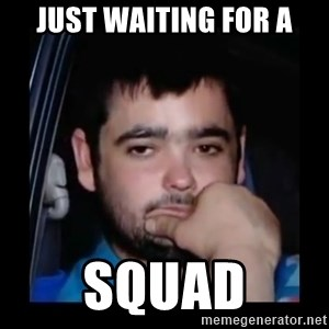 just waiting for a mate - Just waiting for a squad