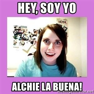 Overly Attached Girlfriend - Hey, soy yo Alchie La buena!