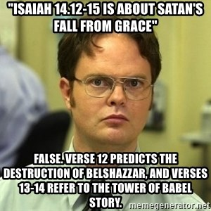 "False guy - ""Isaiah 14.12-15 is about satan's fall from grace"" false. verse 12 predicts the destruction of belshazzar, and verses 13-14 refer to the tower of babel story."