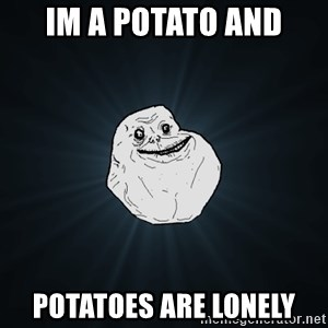 Forever Alone - im a potato and potatoes are lonely