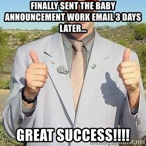 borat - finally sent the baby announcement work email 3 days later... great success!!!!