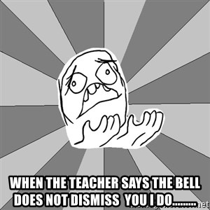 Whyyy??? -  when the teacher says the bell does not dismiss  you i do.........