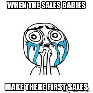 crying - when the sales babies make there first sales