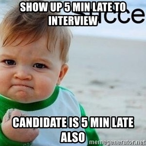 success baby - Show up 5 min late to interview Candidate is 5 min Late also