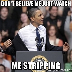 obama come at me bro - Don't believe me just watch me stripping