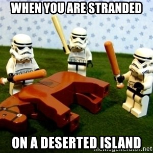 Beating a Dead Horse stormtrooper - when you are stranded on a deserted island