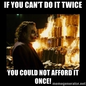 Not about the money joker - If you can't do it twice You could not afford it once!