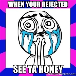 tears of joy dude - When your rejected See ya honey