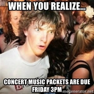 sudden realization guy - When you realize... Concert music packets are due friday 3pm