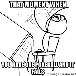 Desk Flip Rage Guy - That moment when You have one pokeball and it fails