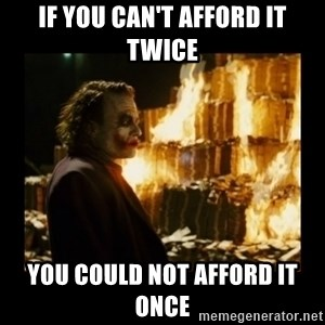 Not about the money joker - If you can't afford it twice yOU COULD NOT AFFORD IT ONCE