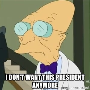 dr farnsworth -  I don't want this president anymore