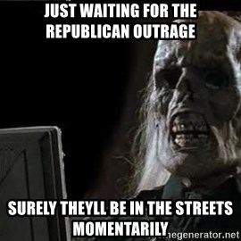 OP will surely deliver skeleton - just waiting for the republican outrage Surely theyll be in the streets momentArily