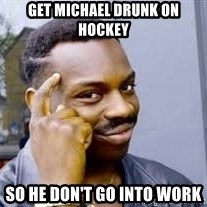Black guy thinking  - Get michael drunk on hockey So He don't go into work