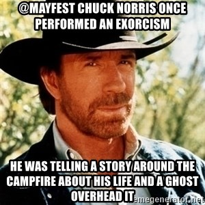 Chuck Norris Pwns - @Mayfest Chuck Norris once performed an exorcism  He was telling a story around the campfire about his life and a ghost overhead it
