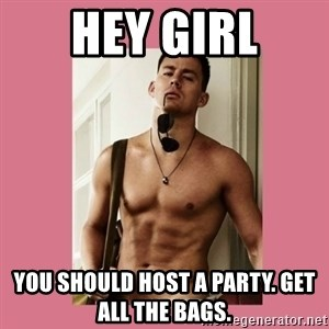 Hey Girl Channing Tatum - Hey GIRL You should host a party. Get all the bags.