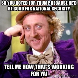 Willy Wonka - So you voted for Trump because he'd be good for national security  Tell me how that's working for ya!
