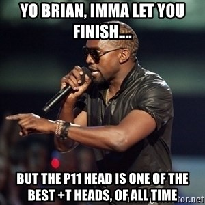 Kanye - Yo bRian, imma let you finish.... But the p11 head is one of the best +T heads, of all time