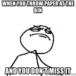Fuck Yeah - When you throw paper at the bin and you don't miss it