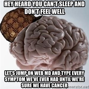 Scumbag Brain - Hey heard you can't sleep and don't feel well Let's jump on web MD and type every symptom we've ever had until we're sure we have cancer