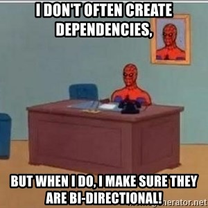 Spidermandesk - I don't often create dependencies,  BUT WHEN I DO, I MAKE SURE THEY ARE BI-DIRECTIONAL!