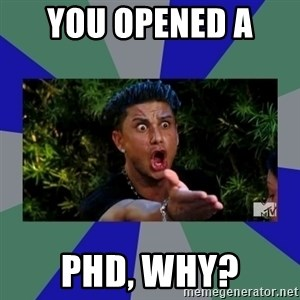 jersey shore - You opened a  phd, why?